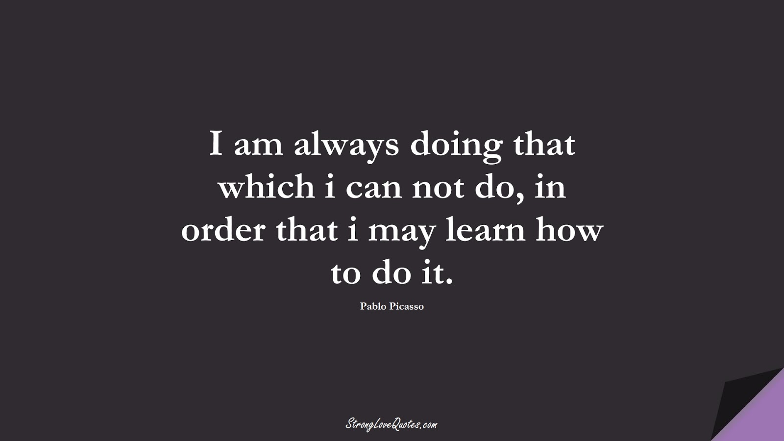 I am always doing that which i can not do, in order that i may learn how to do it. (Pablo Picasso);  #LearningQuotes