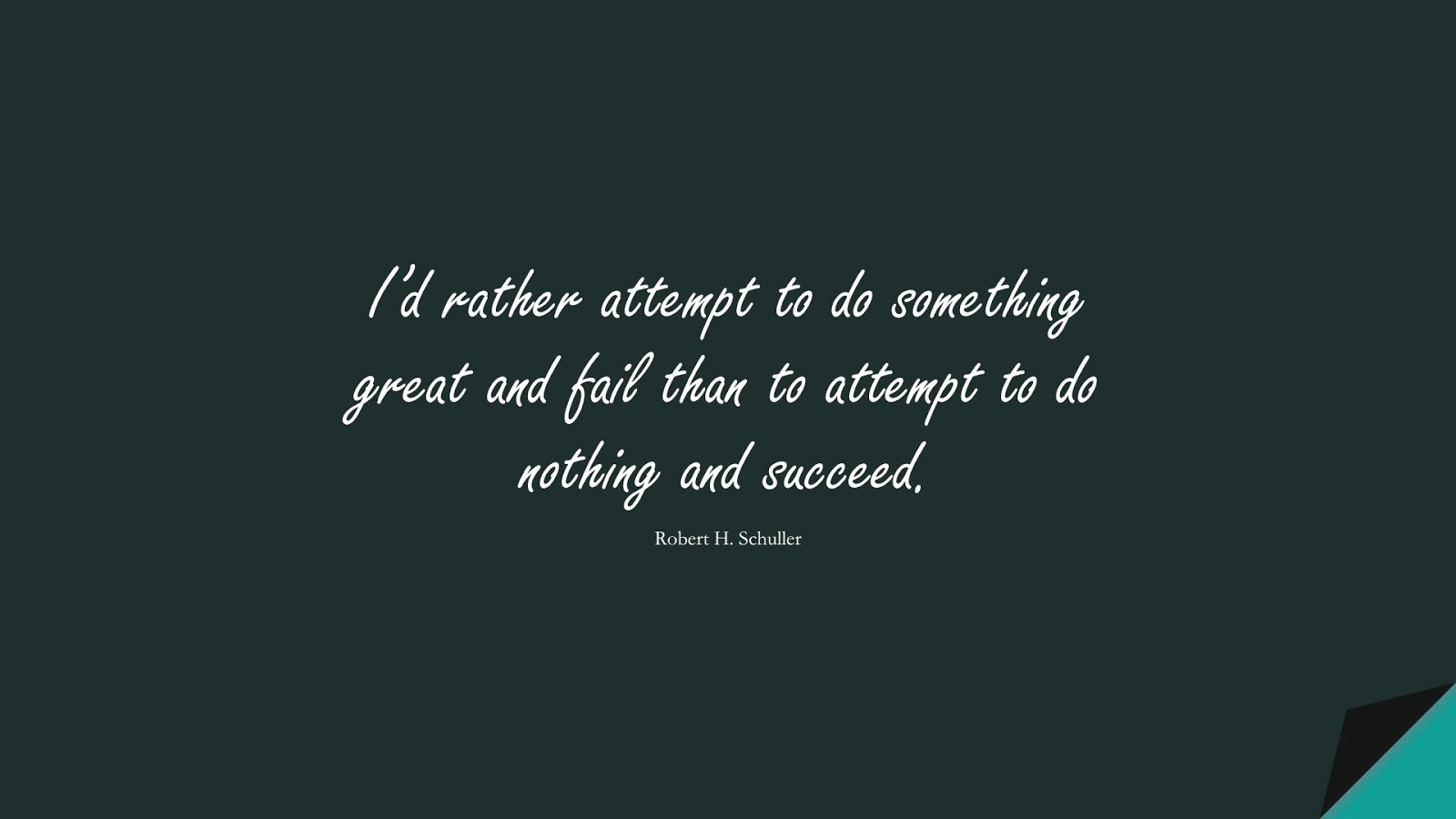 I'd rather attempt to do something great and fail than to attempt to do nothing and succeed. (Robert H. Schuller);  #PerseveranceQuotes