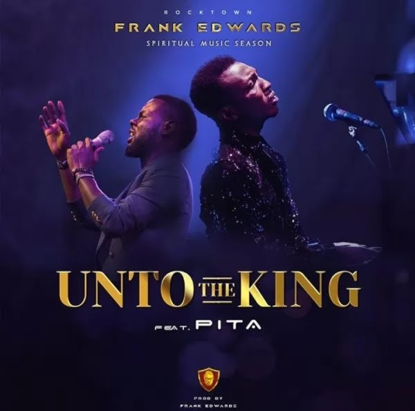 Download Gospel music: Unto the king by frank Edwards ft Pita