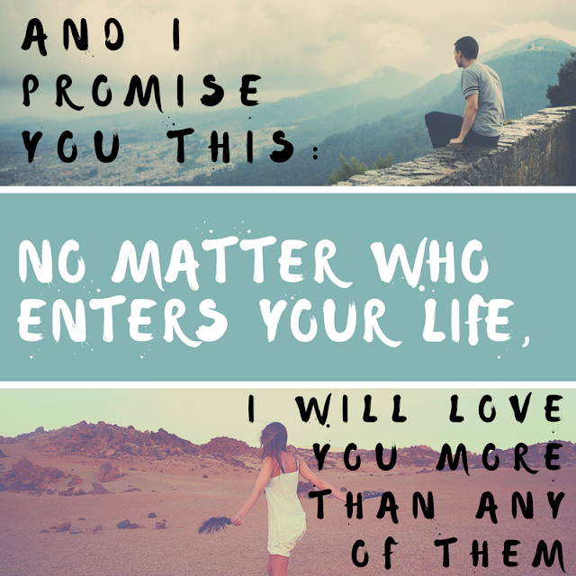 And I promise you this: No matter who enters your life, I will love you more than any of them