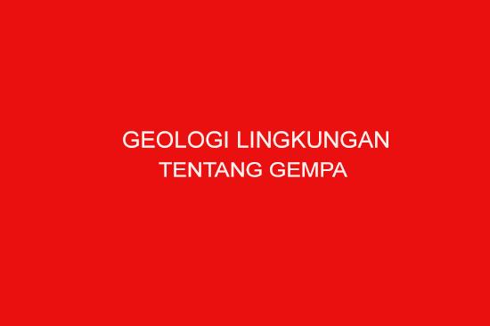 GEOLOGI LINGKUNGAN TENTANG GEMPA BUMI