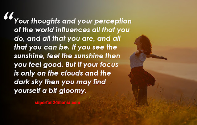 Your thoughts and your perception of the world influences all that you do, and all that you are, and all that you can be. If you see the sunshine, feel the sunshine then you feel good. But if your focus is only on the clouds and the dark sky then you may find yourself a bit gloomy.