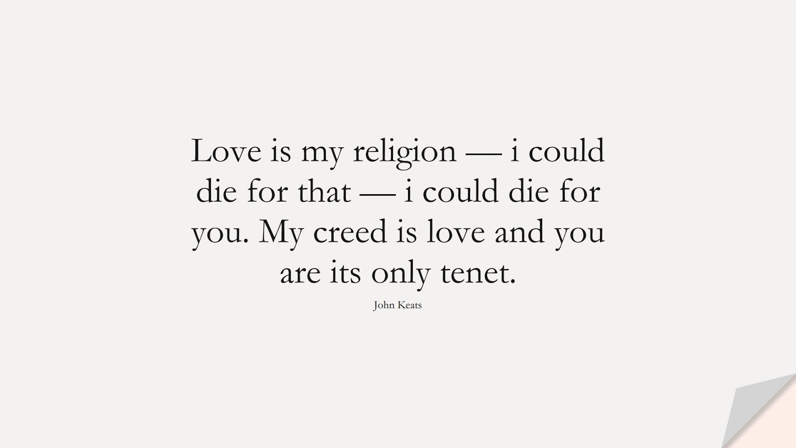 Love is my religion — i could die for that — i could die for you. My creed is love and you are its only tenet. (John Keats);  #LoveQuotes