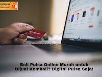 Beli Pulsa Online Murah untuk Dijual Kembali? Digital Pulsa Saja!