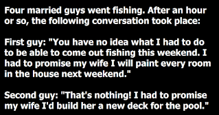 """Four married guys go fishing, after an hour, the following conversation took place:  First guy: """"You have no idea what I had to do to be able to come out fishing this weekend. I had to promise my wife that I will paint every room in our house next weekend.""""  Second guy: """"That's nothing, I had to promise my wife that I will build her a new deck for the pool.""""  Third guy: """"Man, you both have it easy! I had to promise my wife that I will remodel the kitchen for her."""" They continue to fish when they realize that the fourth guy has not said a word. So they asked him, """"You haven't said anything about what you had to do to be able to come fishing this weekend. What's the deal?""""  Fourth guy: """"I just set my alarm for 5:30 am. When it went off, I shut off my alarm, gave the wife a nudge and said, """"Fishing or Sex"""" and she said, """"Wear sun-block."""""""