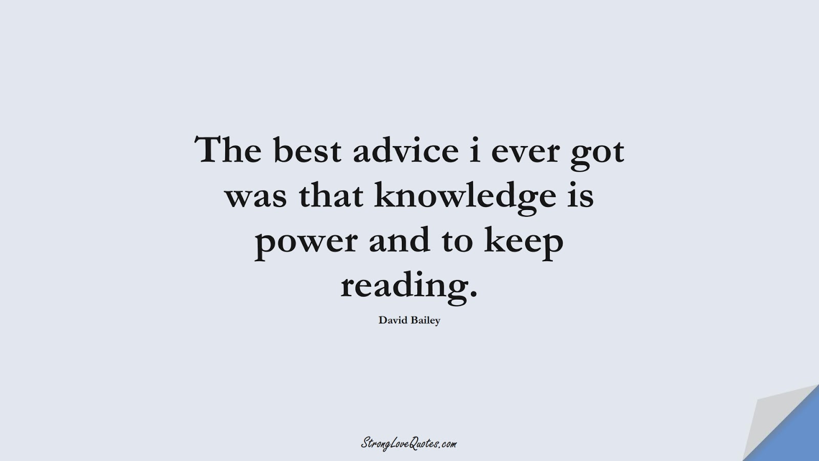 The best advice i ever got was that knowledge is power and to keep reading. (David Bailey);  #KnowledgeQuotes
