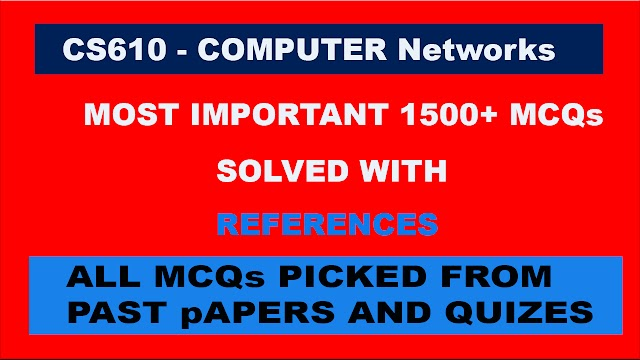 CS610 MCQs Mega File (1500+) MCQs Solved with References Picked from Past Papers