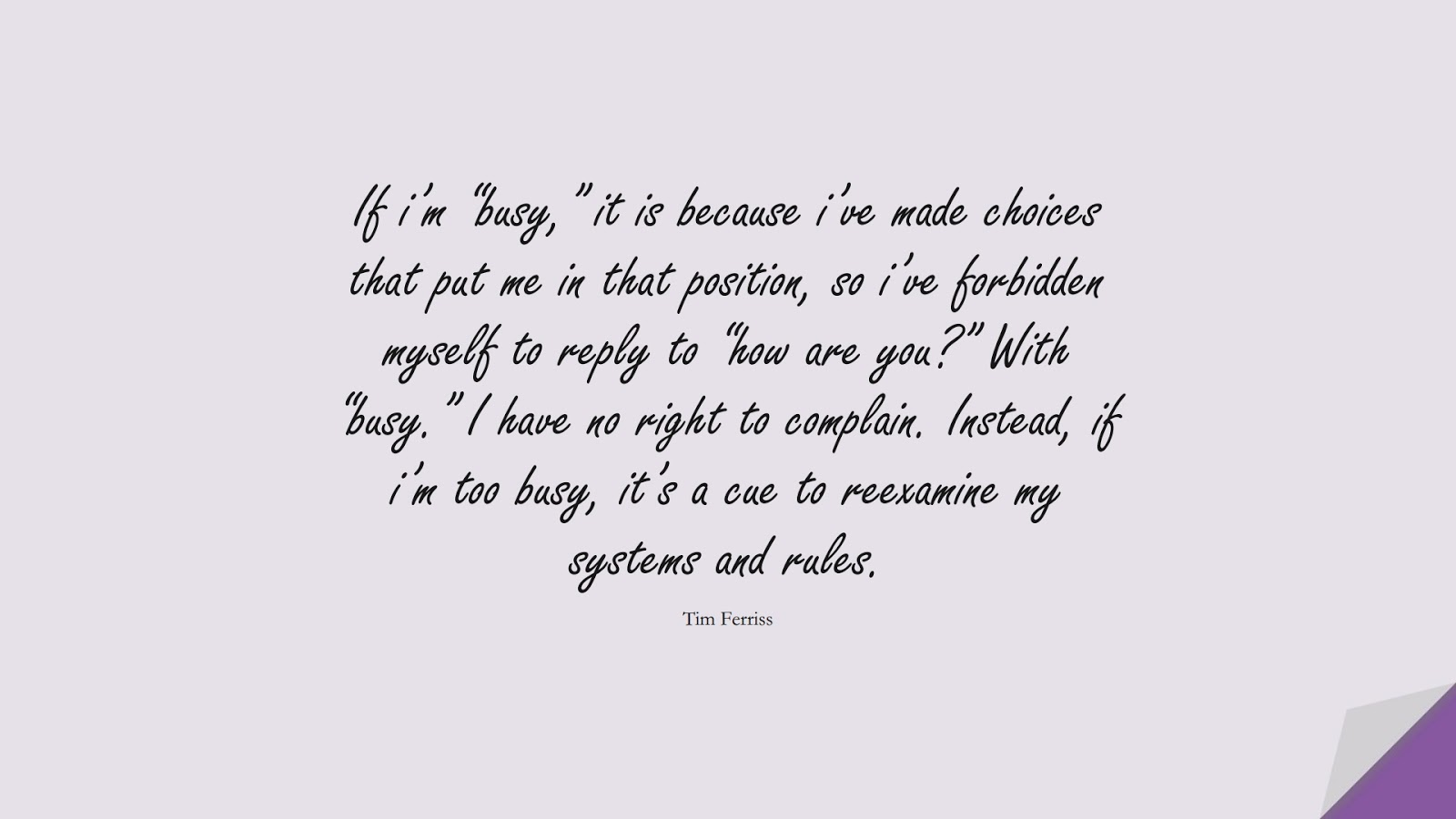 """If i'm """"busy,"""" it is because i've made choices that put me in that position, so i've forbidden myself to reply to """"how are you?"""" With """"busy."""" I have no right to complain. Instead, if i'm too busy, it's a cue to reexamine my systems and rules. (Tim Ferriss);  #TimFerrissQuotes"""