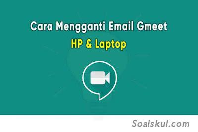 Cara Mudah Mengganti Email Google Meet di Hp dan Laptop