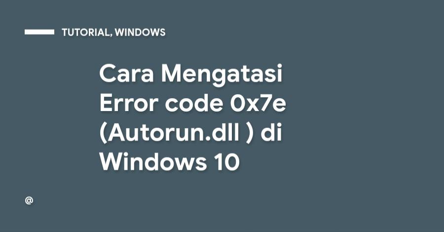 Cara Mengatasi Error code 0x7e (Autorun.dll ) di Windows 10