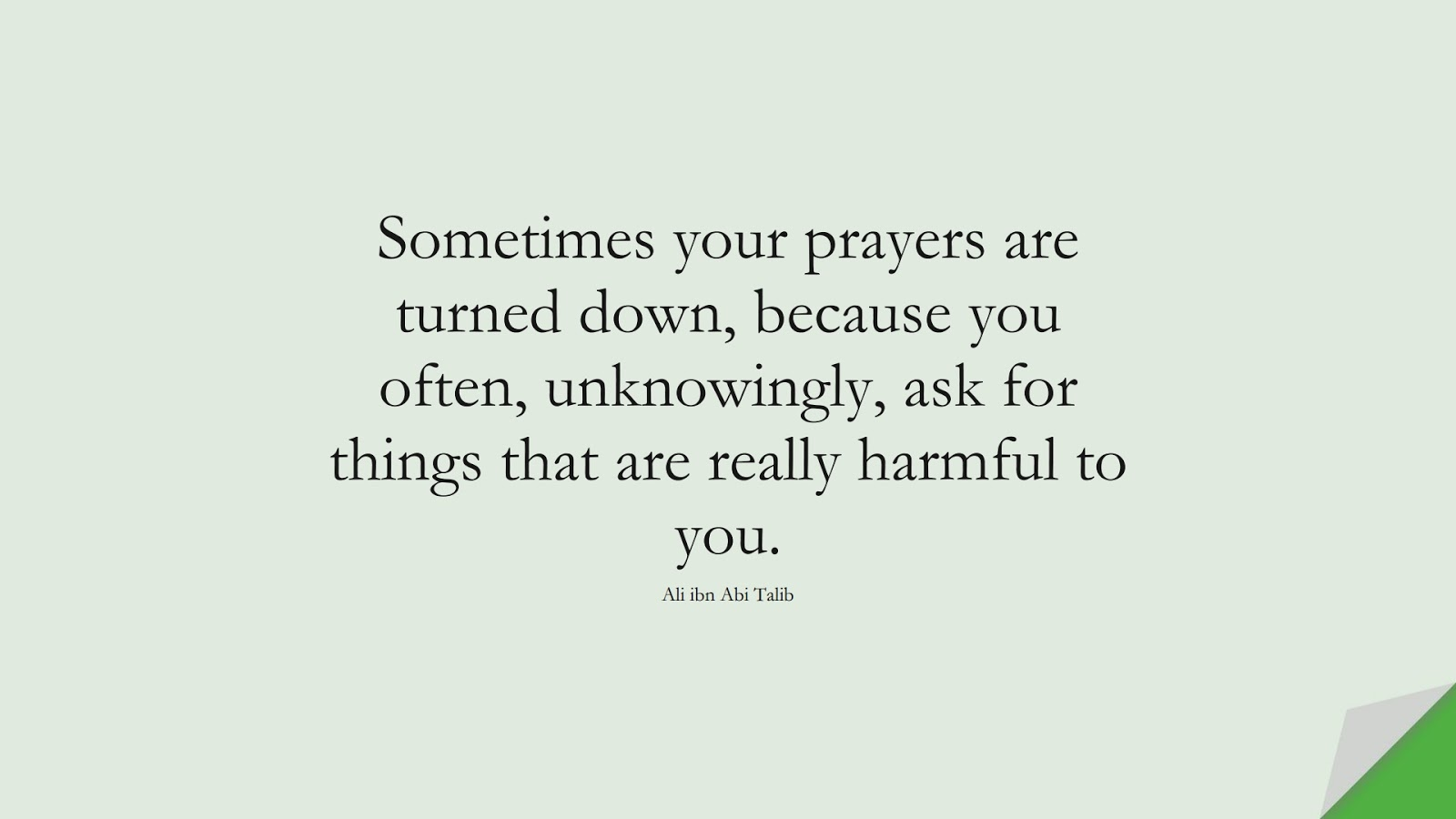 Sometimes your prayers are turned down, because you often, unknowingly, ask for things that are really harmful to you. (Ali ibn Abi Talib);  #AliQuotes