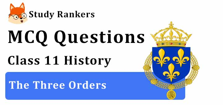MCQ Questions for Class 11 History: Ch 6 The Three Orders