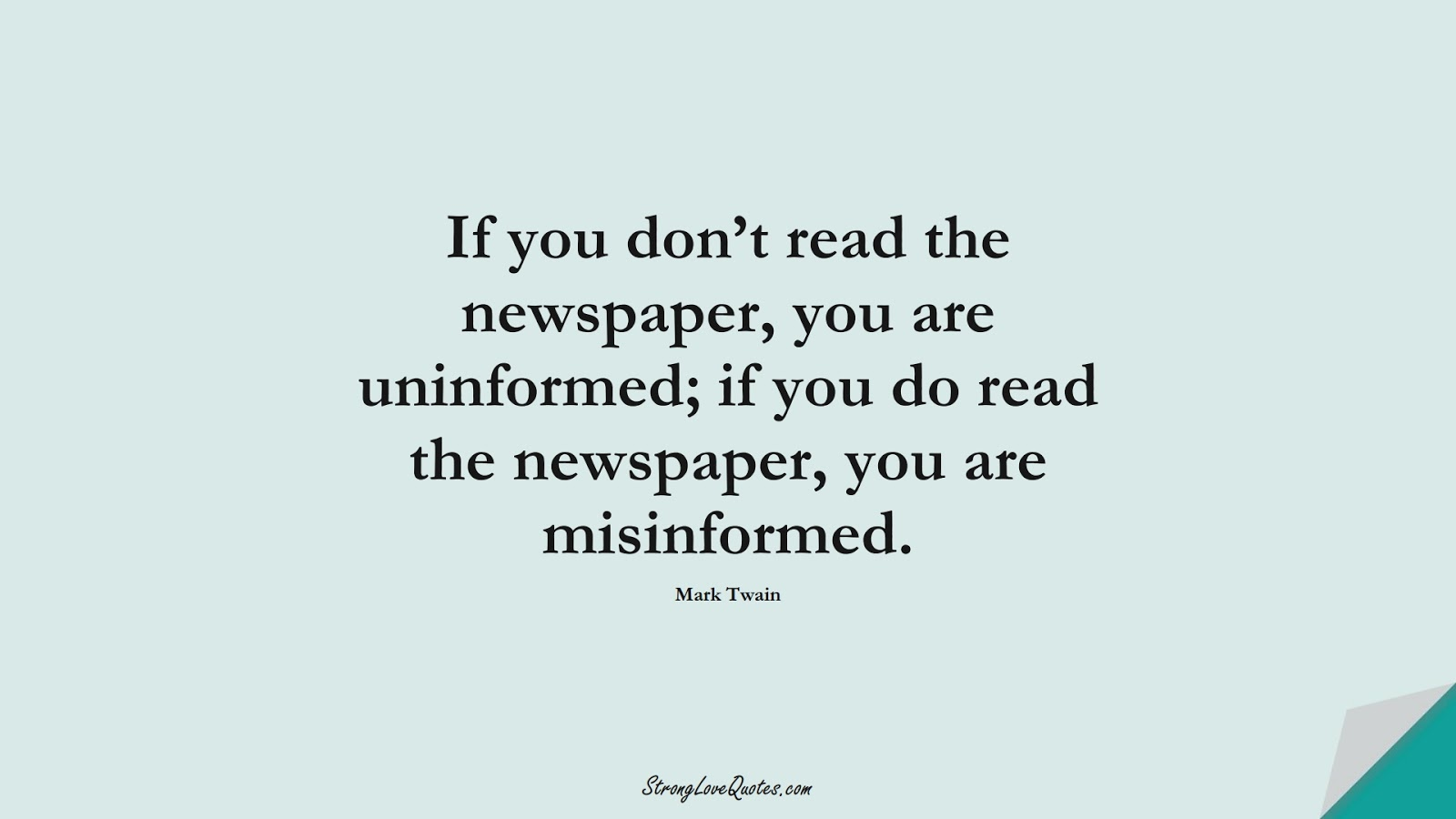 If you don't read the newspaper, you are uninformed; if you do read the newspaper, you are misinformed. (Mark Twain);  #KnowledgeQuotes