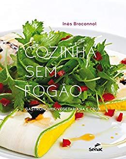 Cozinha sem fogão: Gastronomia vegetariana e crua - Inês Braconnot