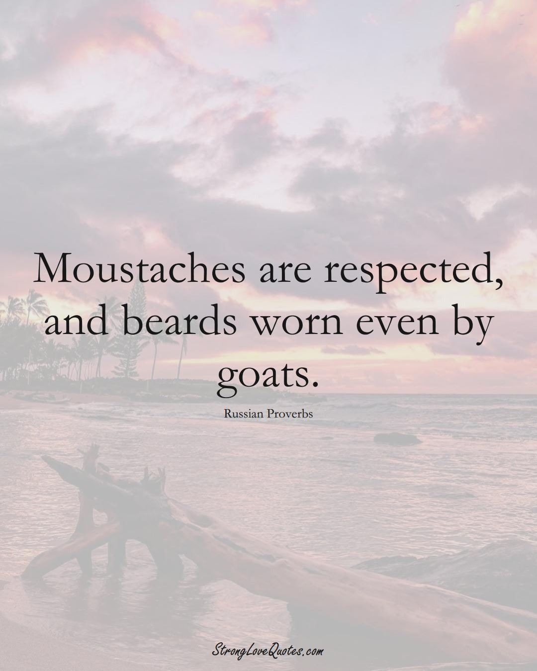 Moustaches are respected, and beards worn even by goats. (Russian Sayings);  #AsianSayings