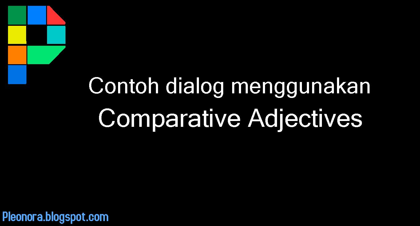 Contoh Dialog Menggunakan Comparative Adjectives Dalam Aktivitas