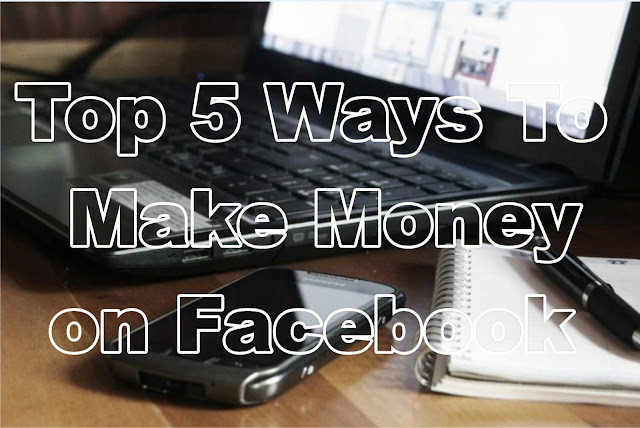 Top 5 Way To Make Money on Facebook