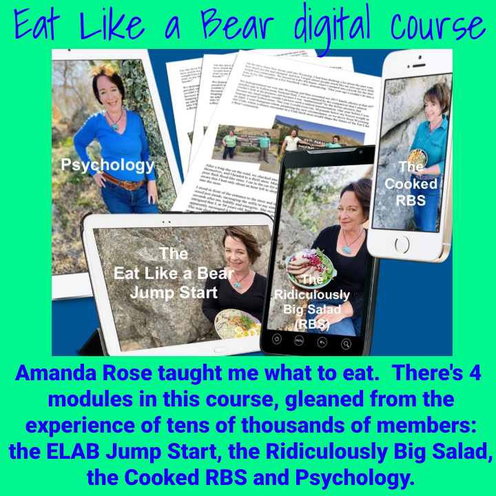 Amanda Rose taught me what to eat. There's 4 modules in the Eat Like a Bear digital course, gleaned from the experience of tens of thousands of members: the ELAB Jump Start, the Ridiculously Big Salad, the Cooked RBS and Psychology.