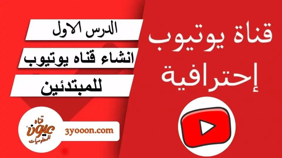 اليوتيوب و الربح | انشاء قناه يوتيوب | من الالف الي الياء