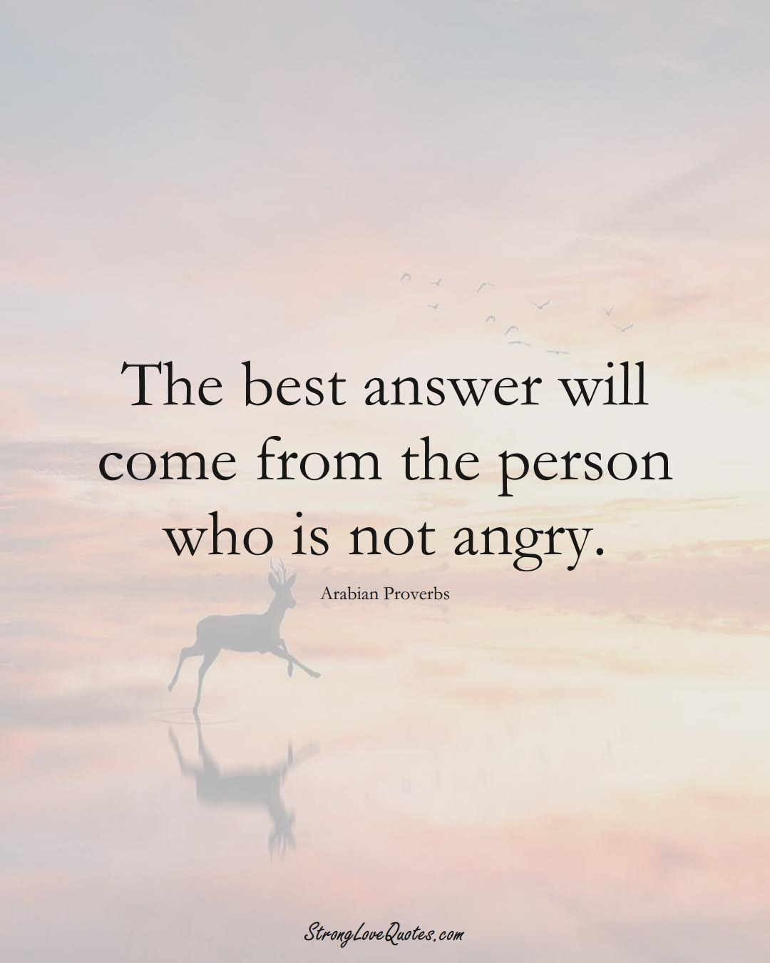 The best answer will come from the person who is not angry. (Arabian Sayings);  #aVarietyofCulturesSayings