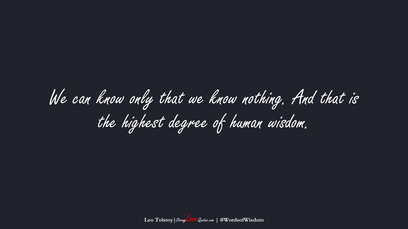 We can know only that we know nothing. And that is the highest degree of human wisdom. (Leo Tolstoy);  #WordsofWisdom
