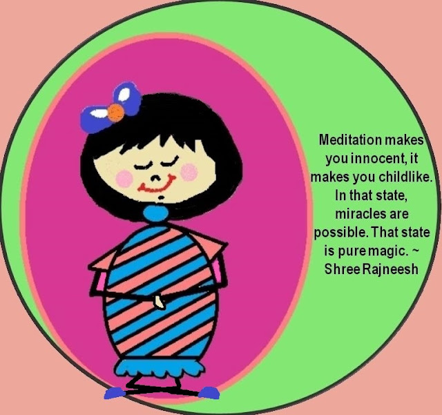 Meditation makes you innocent, it makes you child like. In that state, miracles are possible. That state is pure magic. ~Shree Rajneesh