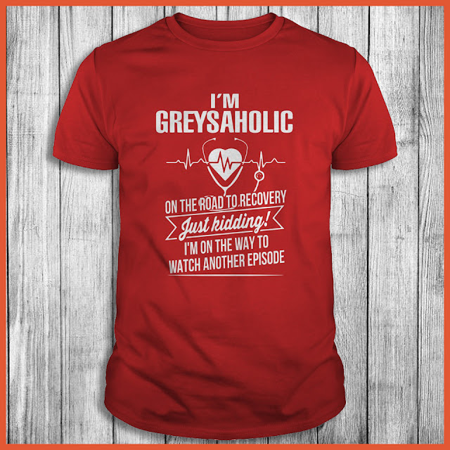 I'm Greysaholic On The Road To Recovery Just Kidding Shirt