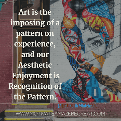 "Aesthetic Quotes And Beautiful Sayings With Deep Meaning:  ""Art is the imposing of a pattern on experience, and our aesthetic enjoyment is recognition of the pattern."" - Alfred North Whitehead"