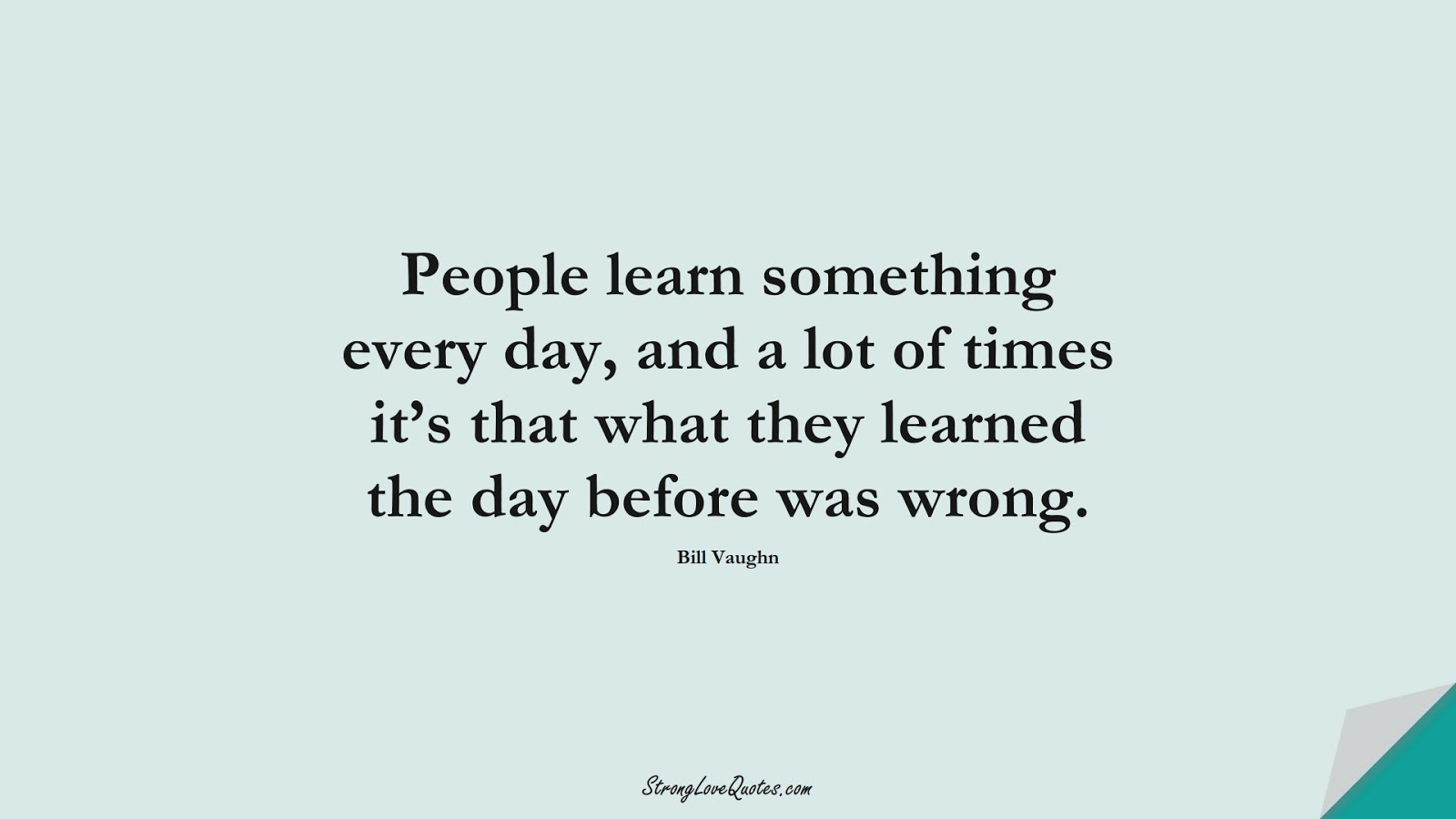 People learn something every day, and a lot of times it's that what they learned the day before was wrong. (Bill Vaughn);  #EducationQuotes