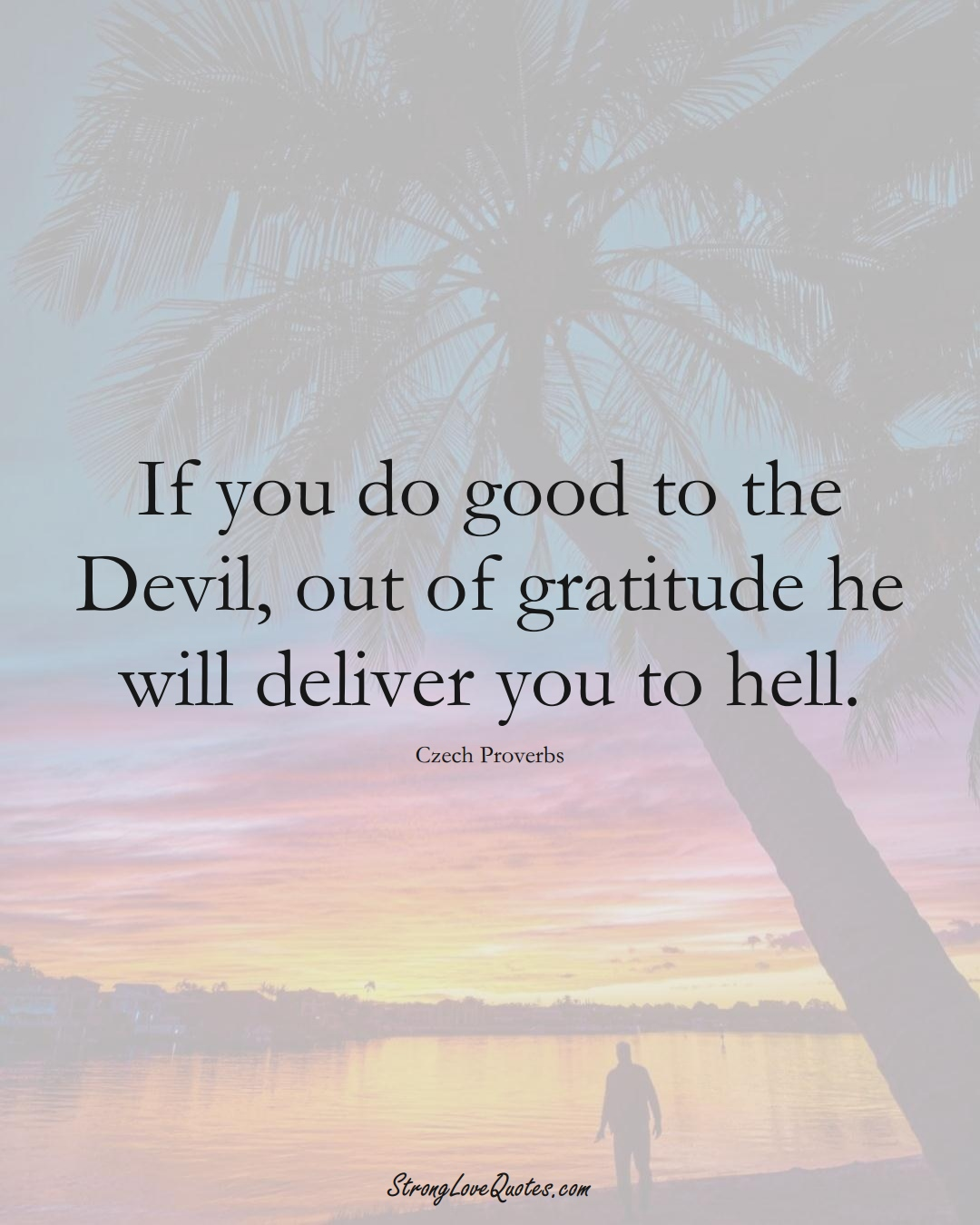 If you do good to the Devil, out of gratitude he will deliver you to hell. (Czech Sayings);  #EuropeanSayings