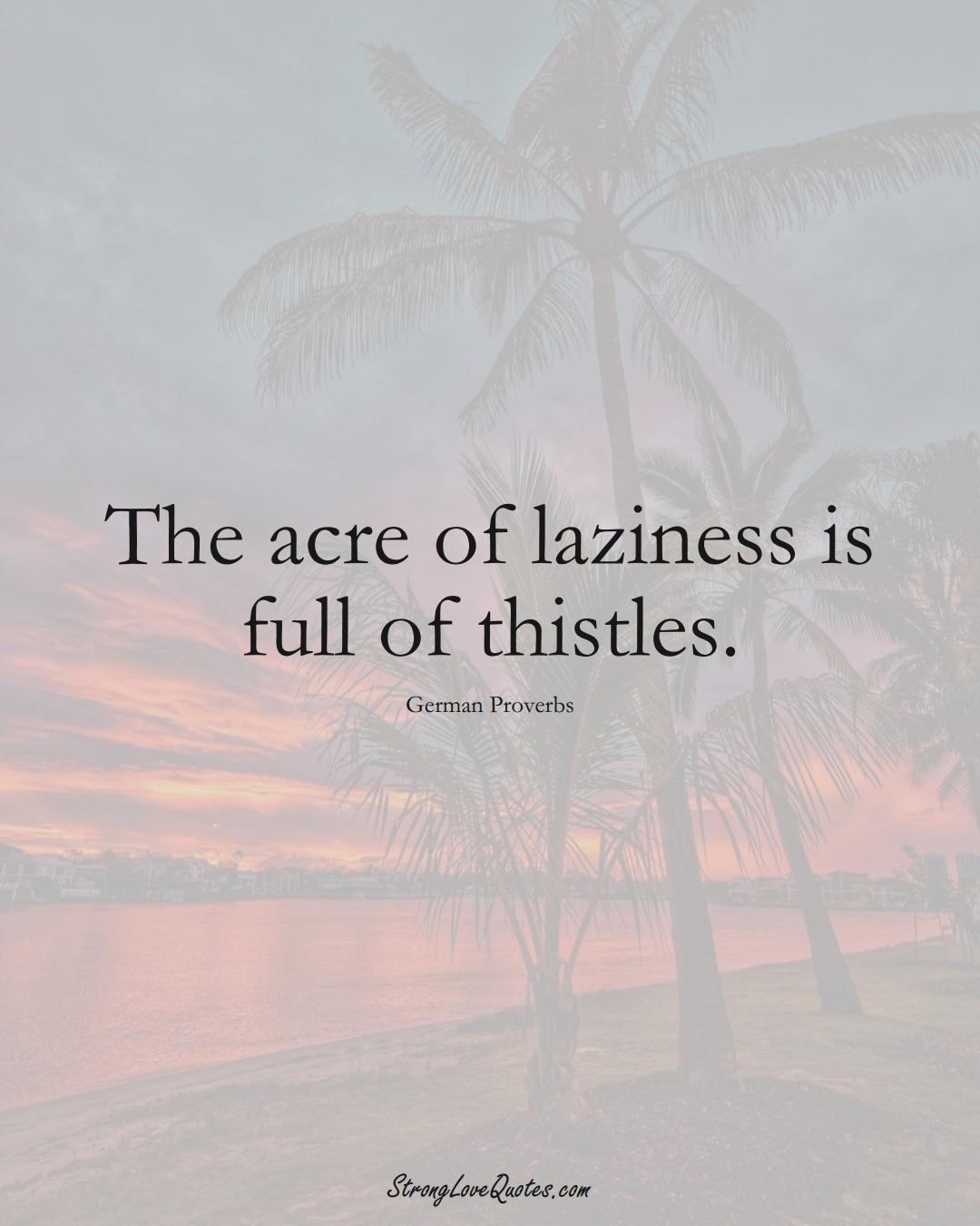 The acre of laziness is full of thistles. (German Sayings);  #EuropeanSayings