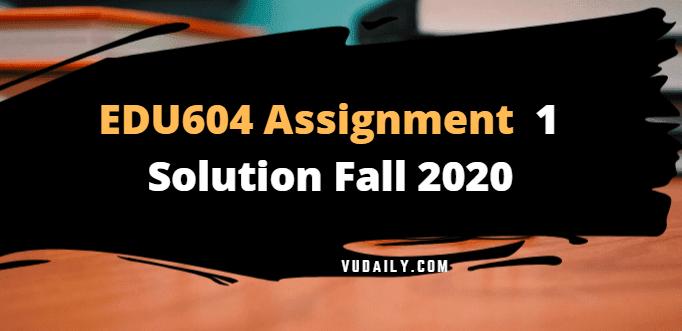 EDU604 Assignment No 1 Solution Fall 2020