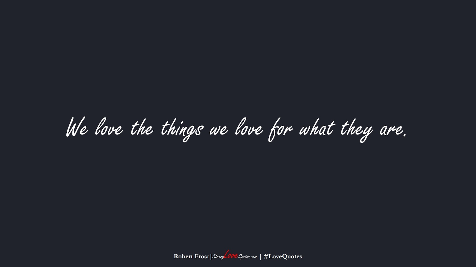 We love the things we love for what they are. (Robert Frost);  #LoveQuotes