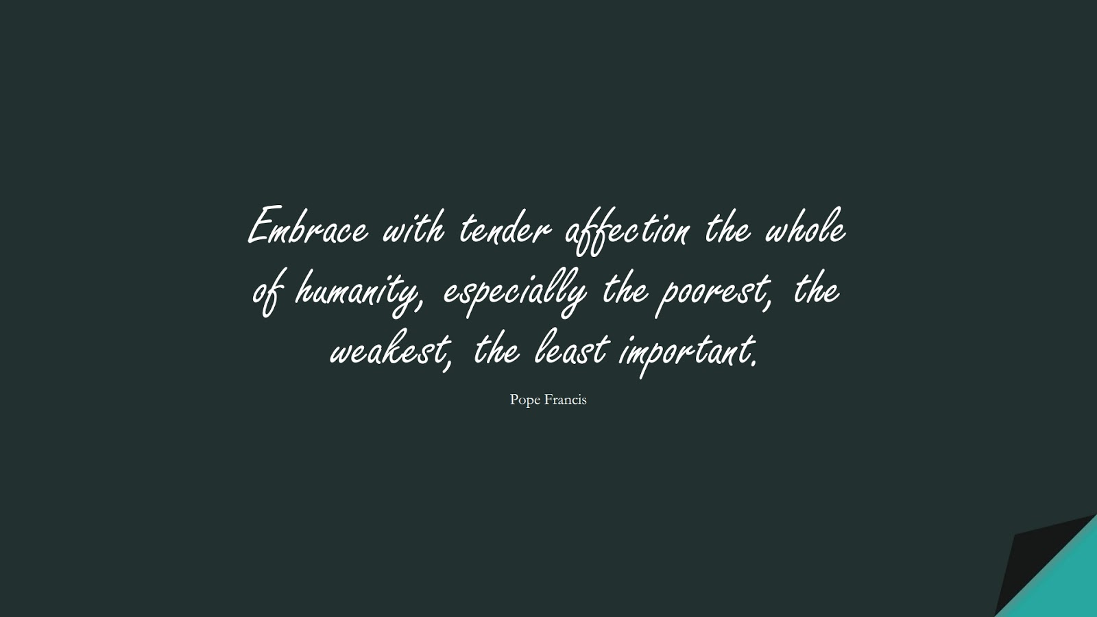 Embrace with tender affection the whole of humanity, especially the poorest, the weakest, the least important. (Pope Francis);  #HumanityQuotes