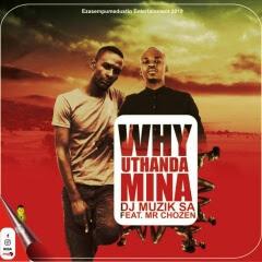 BAIXAR MP3    DJ Muzik SA - Why Uthanda Mina (feat. Mr Chozen)    2019