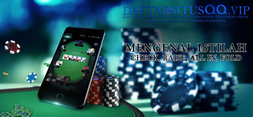 Mengenal Istilah Check, Raise, All In Dan Fold Pada Permainan Judi Domino QQ Online