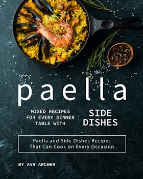 Paella Mixed Recipes for Every Dinner Table with Side Dishes: Paella and Side Dishes Recipes That Can Cook on Every Occasion