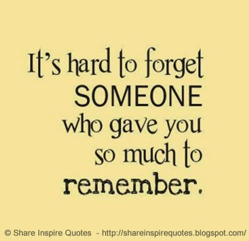 Its Hard To Forget Someone Who Gave You So Much To Remember Share
