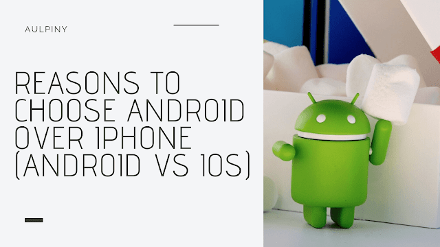 Reasons To Choose Android Over iPhone (Android vs iOS)