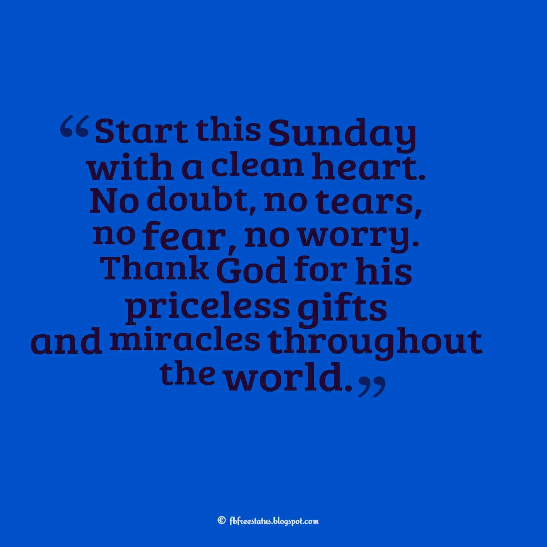 �Start this Sunday with a clean heart. No doubt, no tears, no fear, no worry. Thank God for his priceless gifts and miracles throughout the world.�, Sunday Quotes