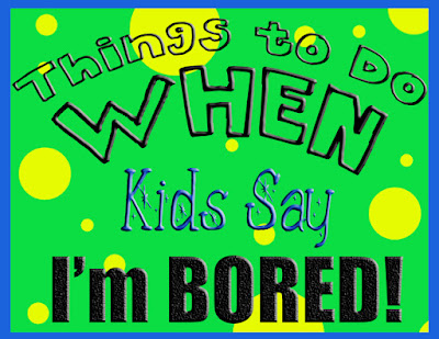 things to do when kids say I'm bored