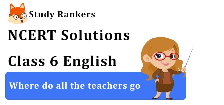 NCERT Solutions for Class 6 Where do all the teachers go