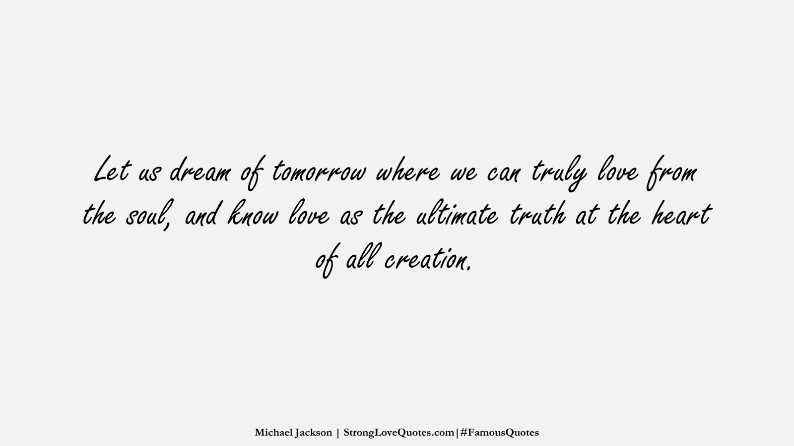 Let us dream of tomorrow where we can truly love from the soul, and know love as the ultimate truth at the heart of all creation. (Michael Jackson);  #FamousQuotes