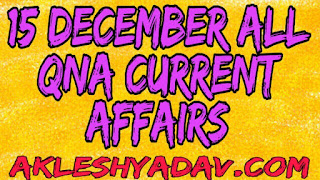 15 December All Current Affairs Questions And Answers AkeshYadav.Com
