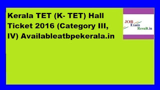 Kerala TET (K- TET) Hall Ticket 2016 (Category III, IV) Availableatbpekerala.in