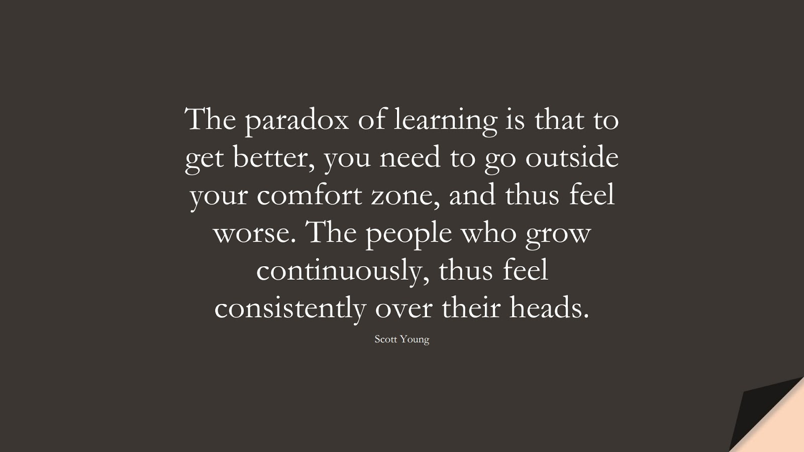 The paradox of learning is that to get better, you need to go outside your comfort zone, and thus feel worse. The people who grow continuously, thus feel consistently over their heads. (Scott Young);  #CourageQuotes