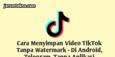 Cara Menyimpan Video Tiktok Tanpa Watermark - di Android, Telegram, Tanpa Aplikasi