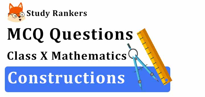 MCQ Questions for Class 10 Maths: Ch 11 Constructions