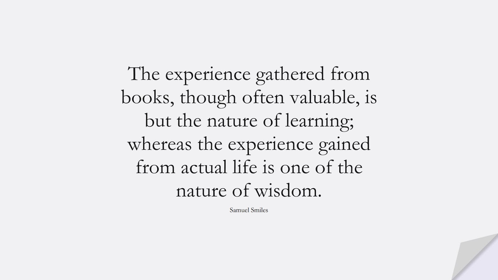 The experience gathered from books, though often valuable, is but the nature of learning; whereas the experience gained from actual life is one of the nature of wisdom. (Samuel Smiles);  #WordsofWisdom