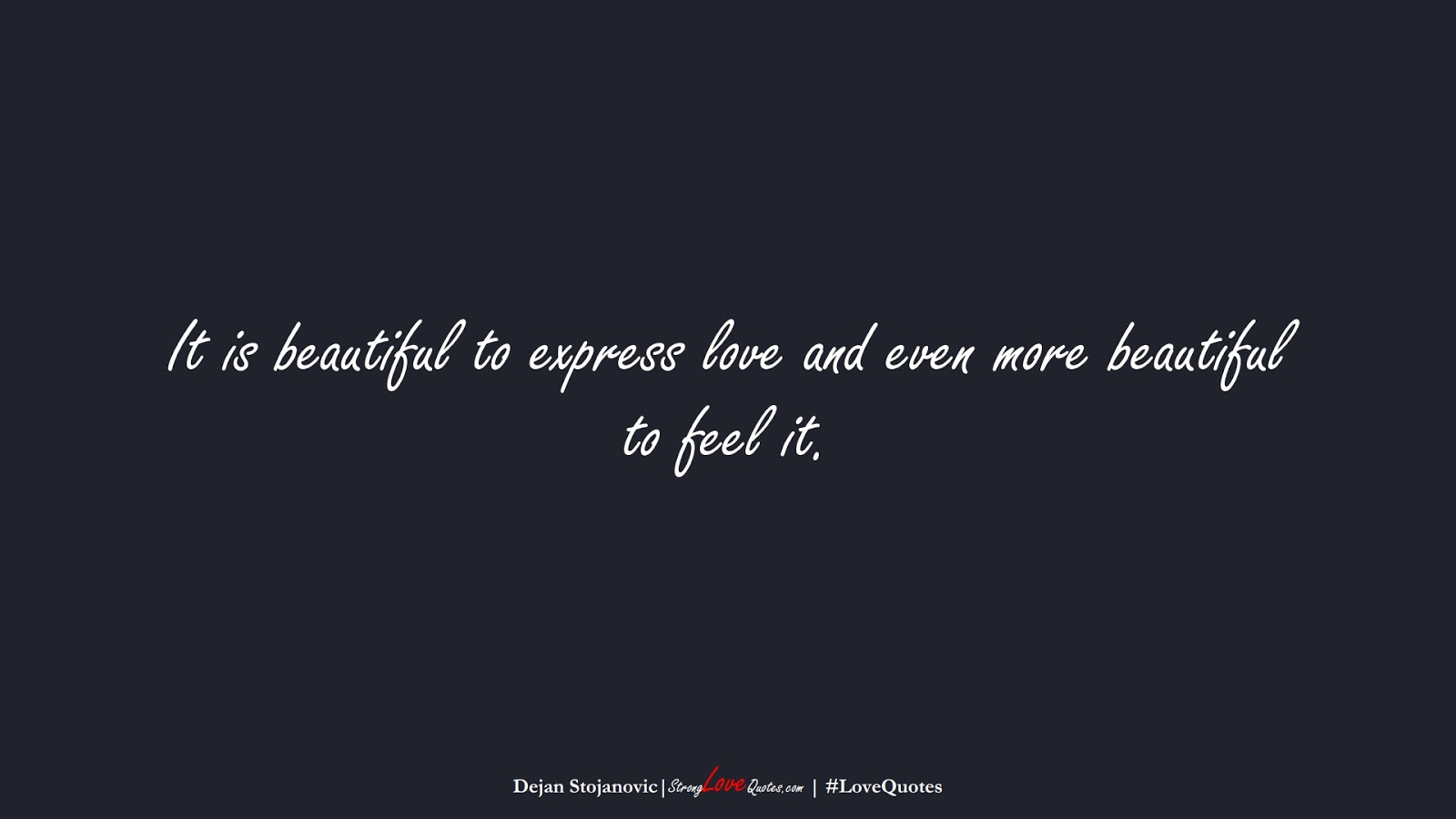 It is beautiful to express love and even more beautiful to feel it. (Dejan Stojanovic);  #LoveQuotes